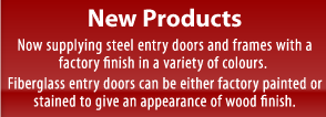 New Products. Now supplying steel entry doors and frames with afactory finish in a variety of colours. Fiberglass entry doors can be either factory painted orstained to give an appearance of wood finish.